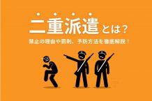 【企業向け】二重派遣とは?禁止の理由や罰則、予防方法を徹底解説!