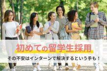 初めての留学生採用。その不安はインターンで解決するという手も!