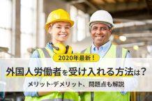 2020年最新!外国人労働者を受け入れる方法は?メリットやデメリット、問題点も解説