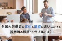 外国人労働者の文化と風習の違いにおける採用時の課題・トラブルとは?