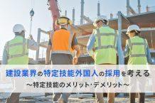 建設業界の特定技能外国人の採用を考える~特定技能のメリット・デメリット~