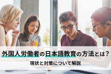 外国人労働者の日本語教育の方法とは?現状と対策について解説