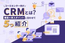 コールセンター向けのCRMとは?機能や導入ポイントと合わせてCRM5つも紹介