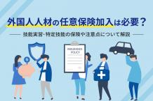 外国人人材の任意保険加入は必要?〜技能実習・特定技能の保険や注意点について解説〜