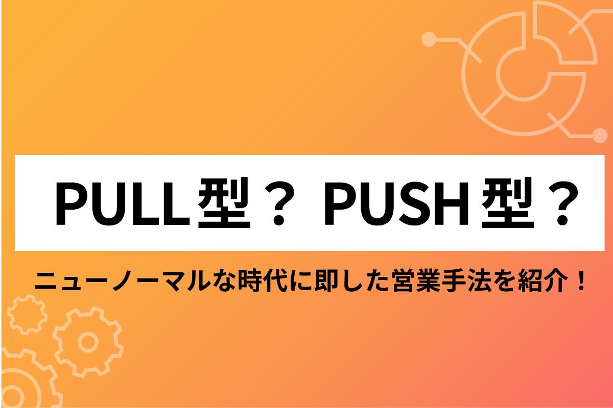 PULL型?PUSH型?ニューノーマルな時代に即した営業手法を紹介!