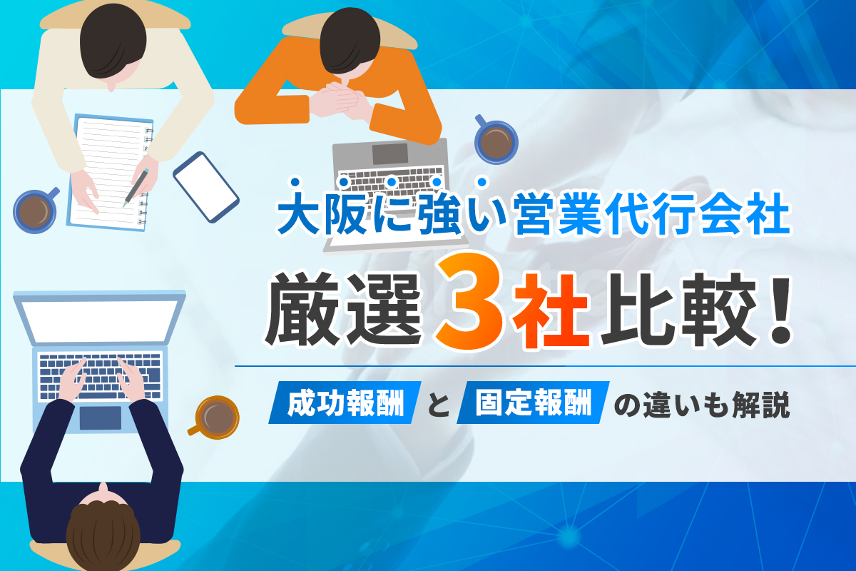 大阪に強い営業代行会社厳選3社比較!成功報酬と固定報酬の違いも解説