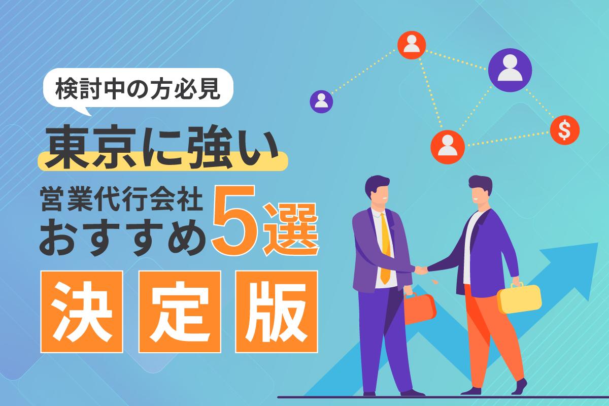 【決定版】東京に強い営業代行会社おすすめ5選!【導入検討中の方必見】