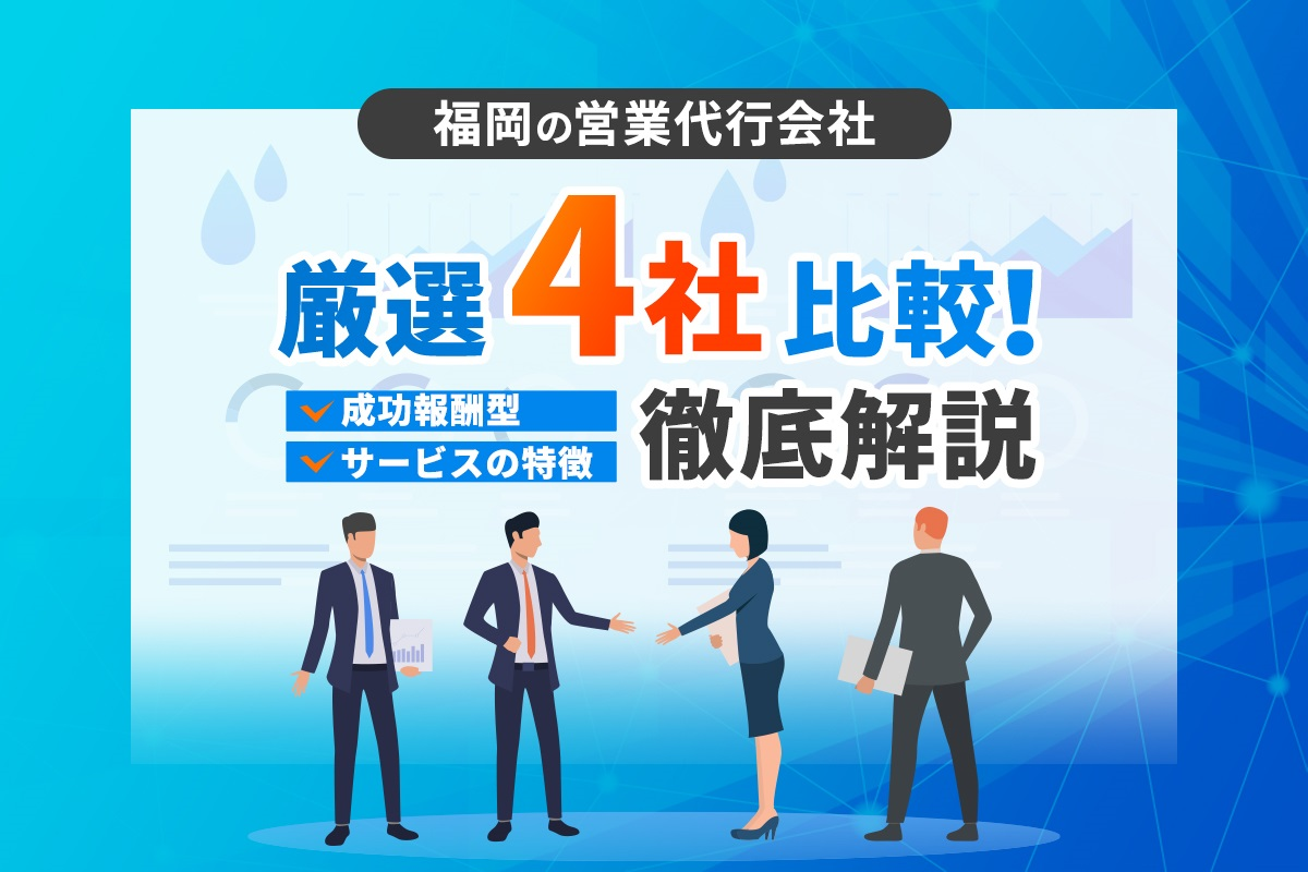 福岡の営業代行会社厳選4社比較!成果報酬型やサービスの特徴を徹底解説