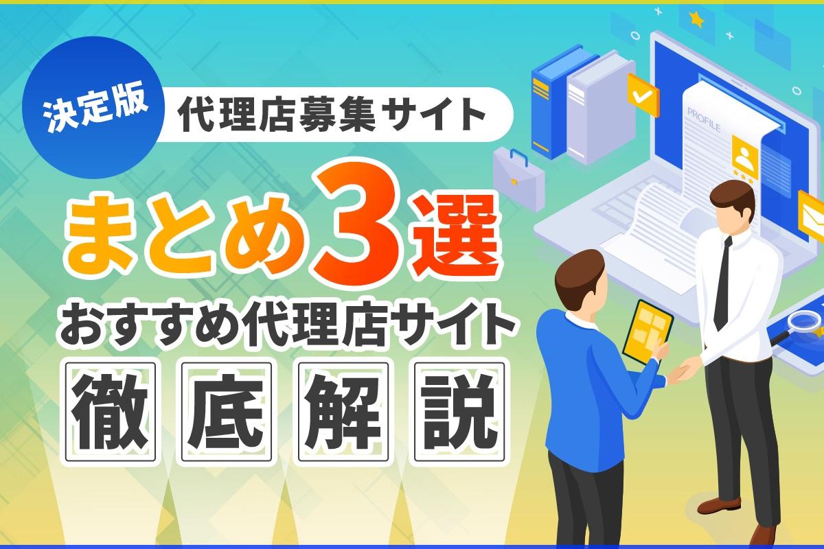 【決定版】代理店募集サイトまとめ3選!おすすめ代理店サイトを徹底解説